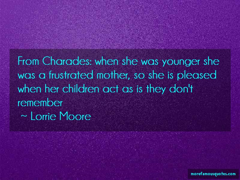 Lorrie Moore Quotes: From charades when she was younger she