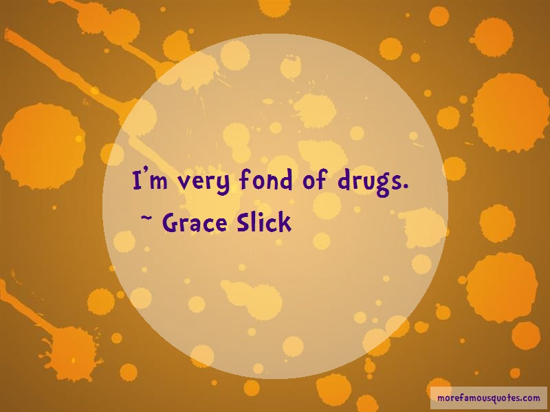 Grace Slick Quotes: Im very fond of drugs