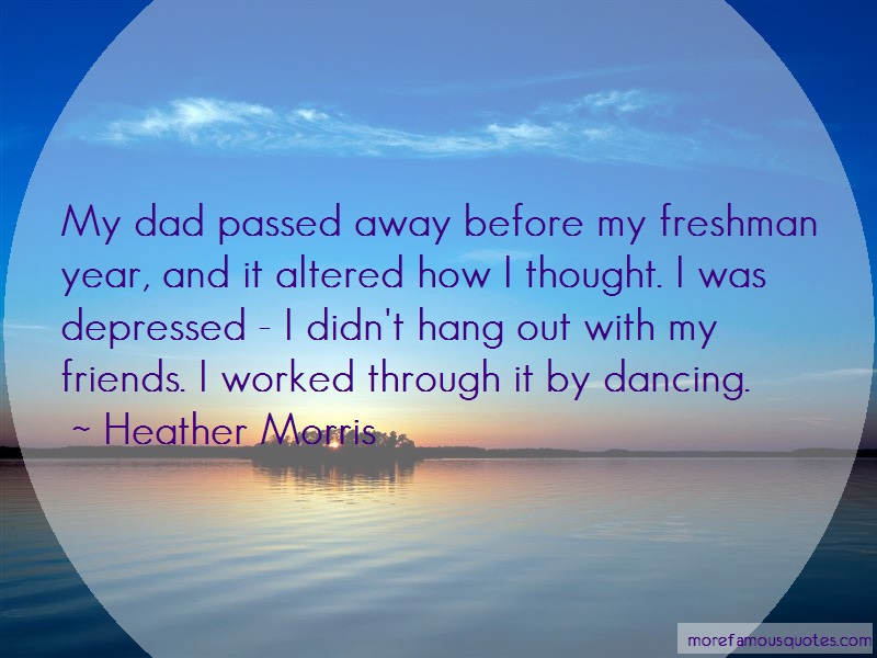 Heather Morris Quotes: My dad passed away before my freshman