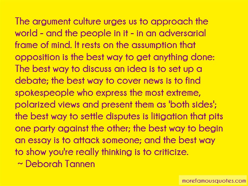 deborah tannen the argument culture essay Society deborah tannen on our post-argument culture twenty years ago, linguist deborah tannen identified a pattern of interaction in which winning was more important than discovering the truth.