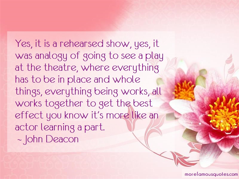 John Deacon Quotes: Yes it is a rehearsed show yes it was