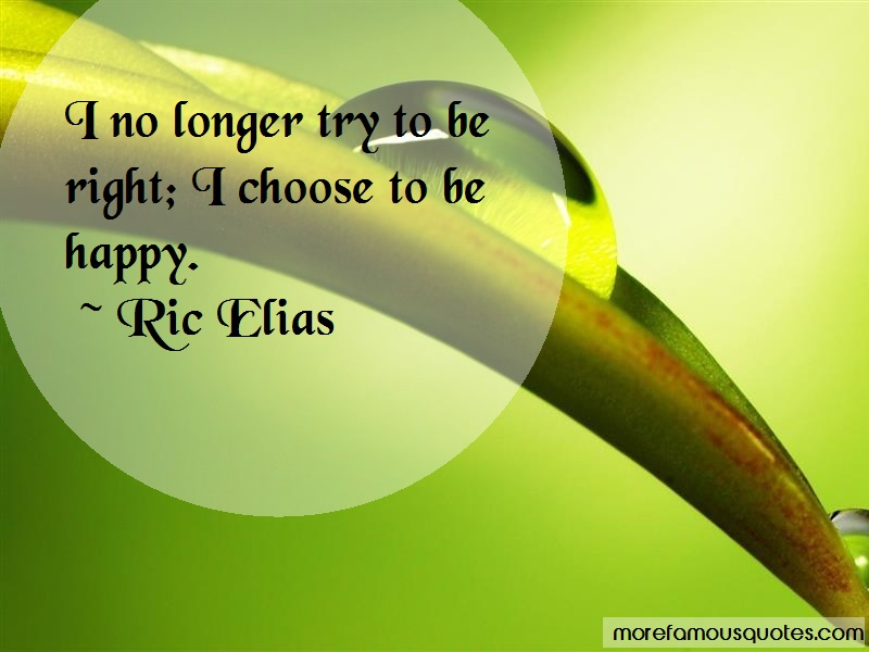 Ric Elias Quotes: I no longer try to be right i choose to