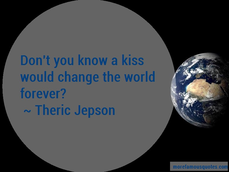 Theric Jepson Quotes: Dont You Know A Kiss Would Change The