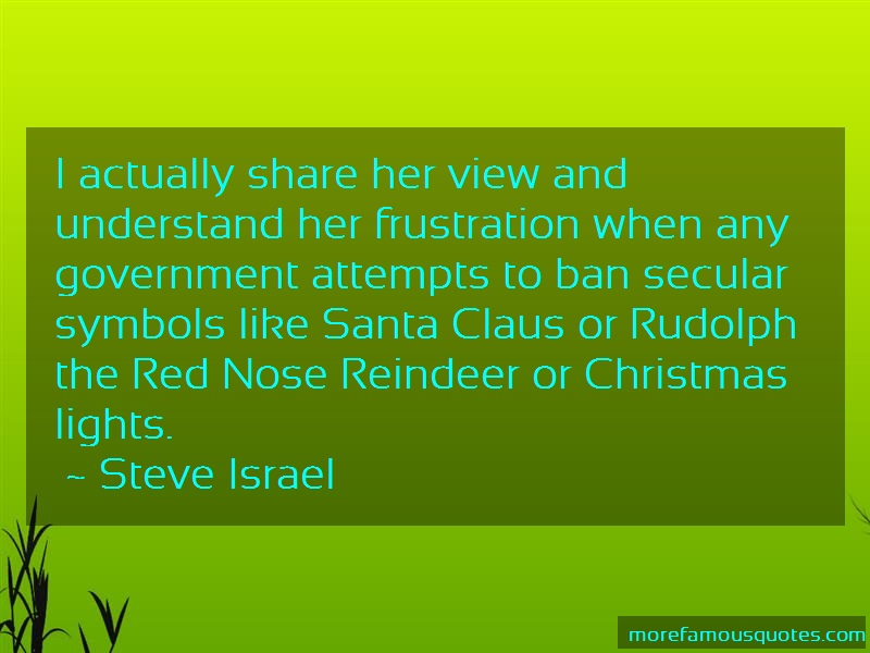 Steve Israel Quotes: I actually share her view and understand