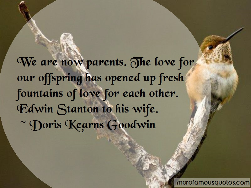Doris Kearns Goodwin Quotes: We are now parents the love for our