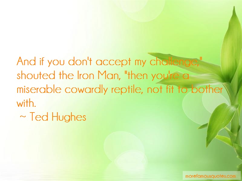 Ted Hughes Quotes: And if you dont accept my challenge
