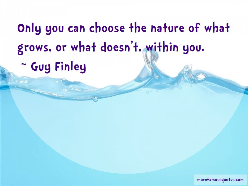 Guy Finley Quotes: Only you can choose the nature of what