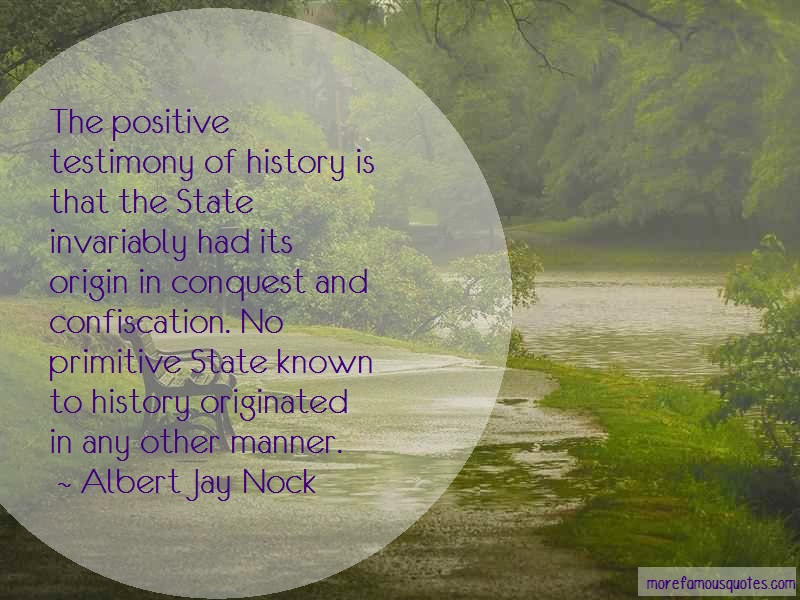 Albert Jay Nock Quotes: The positive testimony of history is
