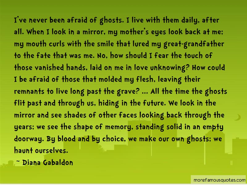 Diana Gabaldon Quotes: Ive Never Been Afraid Of Ghosts I Live