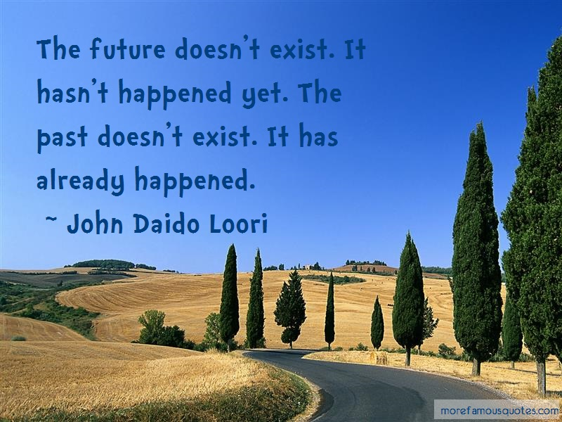 John Daido Loori Quotes: The Future Doesnt Exist It Hasnt