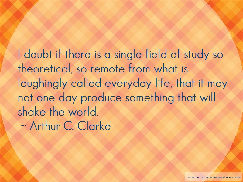 Arthur C. Clarke Quotes: I doubt if there is a single field of