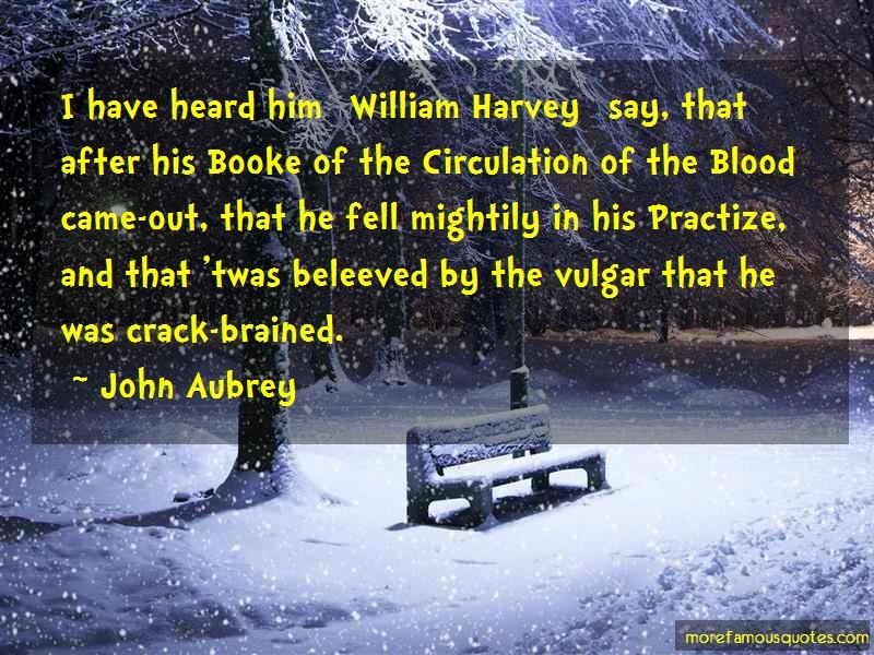 John Aubrey Quotes: I Have Heard Him William Harvey Say That