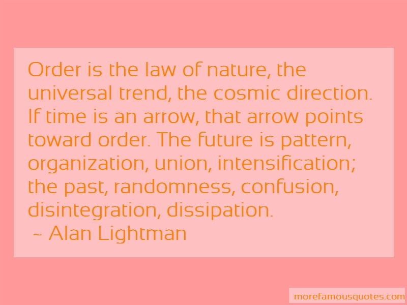 Alan Lightman Quotes: Order Is The Law Of Nature The Universal