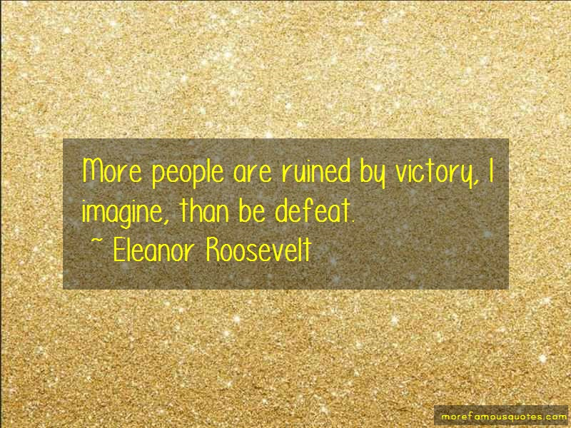 Eleanor Roosevelt Quotes: More people are ruined by victory i