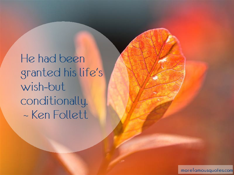 Ken Follett Quotes: He had been granted his lifes wish but
