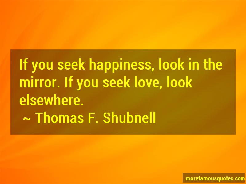 Thomas F. Shubnell Quotes: If you seek happiness look in the mirror