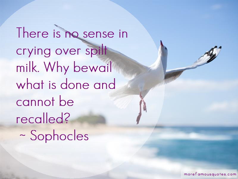 Sophocles Quotes: There Is No Sense In Crying Over Spilt
