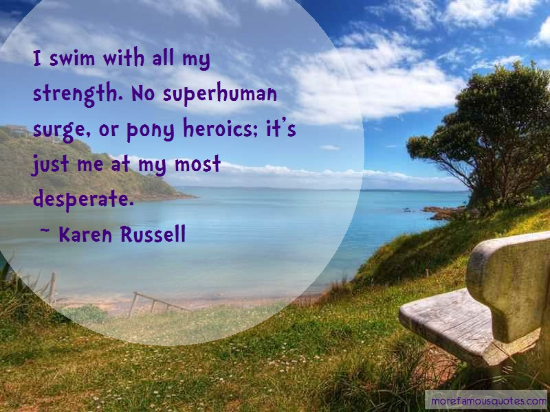 Karen Russell Quotes: I swim with all my strength no