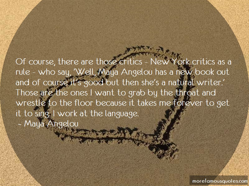 Maya Angelou Quotes: Of course there are those critics new