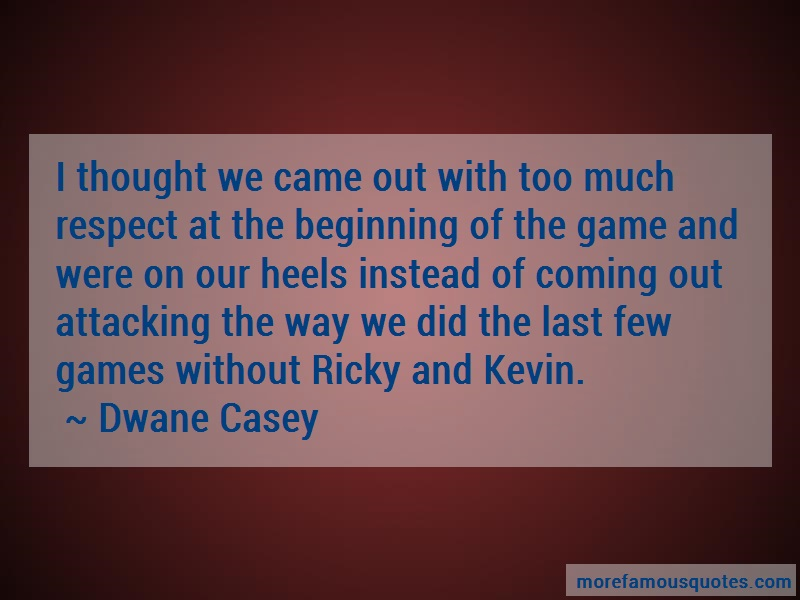 Dwane Casey Quotes: I thought we came out with too much