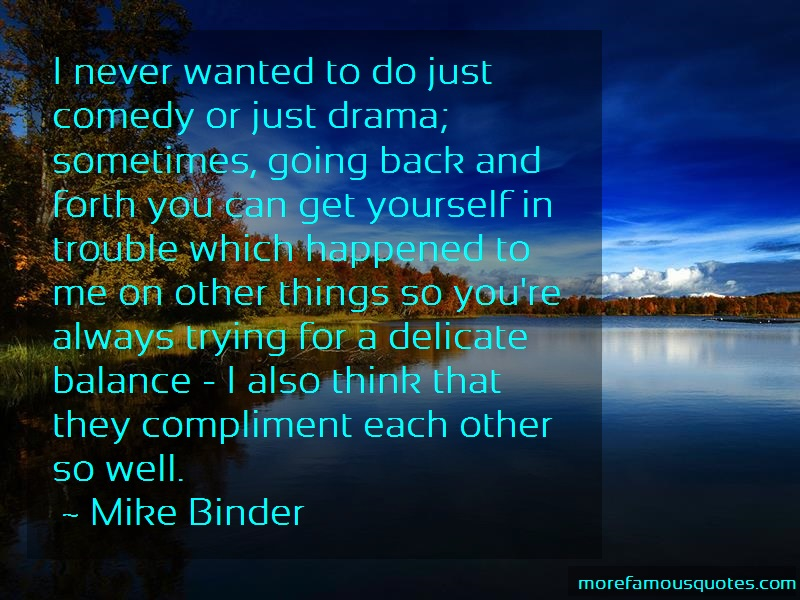 Mike Binder Quotes: I never wanted to do just comedy or just