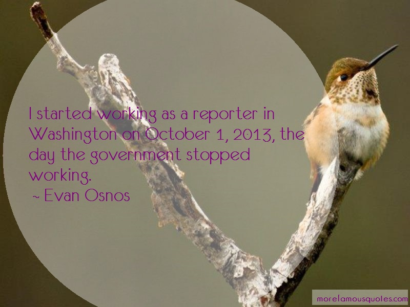 Evan Osnos Quotes: I Started Working As A Reporter In