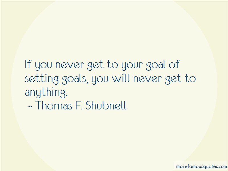 Thomas F. Shubnell Quotes: If you never get to your goal of setting