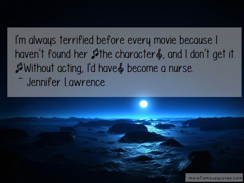 Jennifer Lawrence Quotes: Im always terrified before every movie