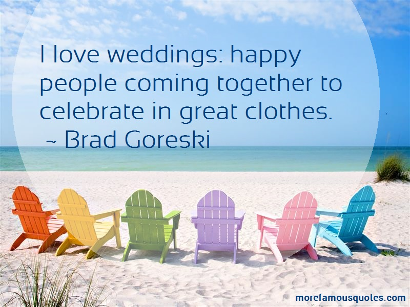 Brad Goreski Quotes: I love weddings happy people coming