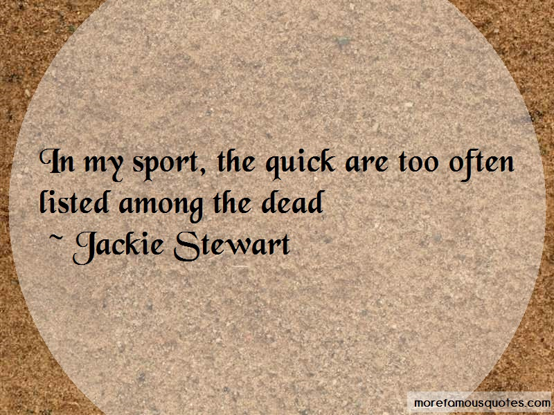 Jackie Stewart Quotes: In My Sport The Quick Are Too Often