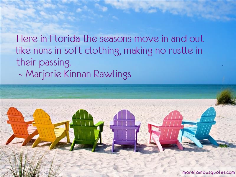 Marjorie Kinnan Rawlings Quotes: Here In Florida The Seasons Move In And
