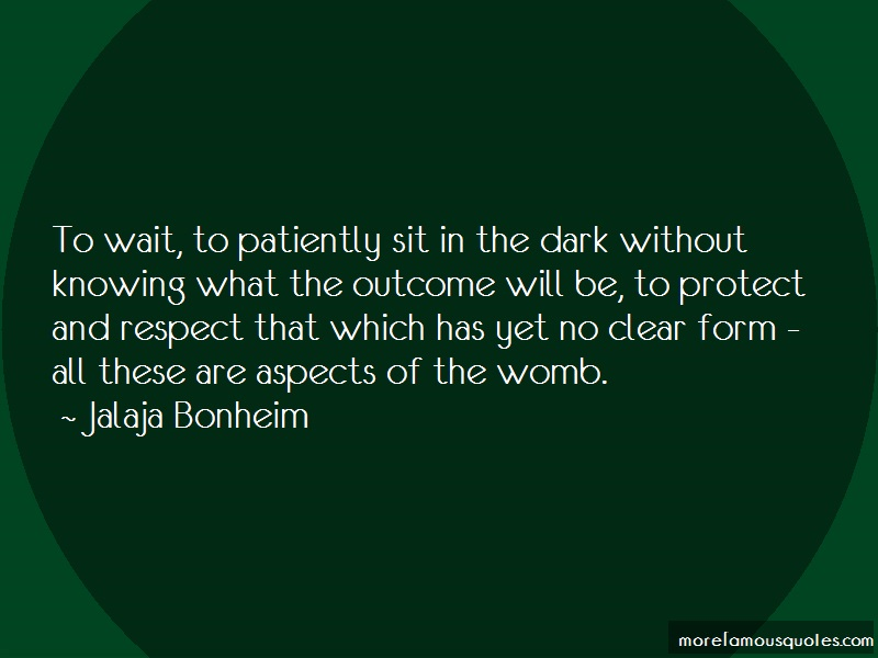 Jalaja Bonheim Quotes: To Wait To Patiently Sit In The Dark