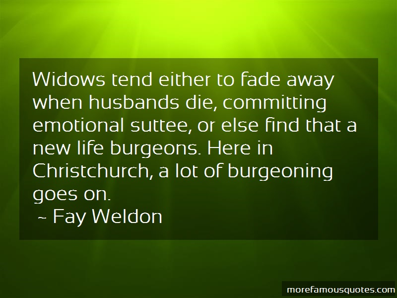 Fay Weldon Quotes: Widows tend either to fade away when