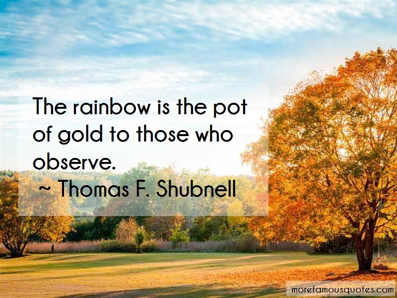 Thomas F. Shubnell Quotes: The rainbow is the pot of gold to those