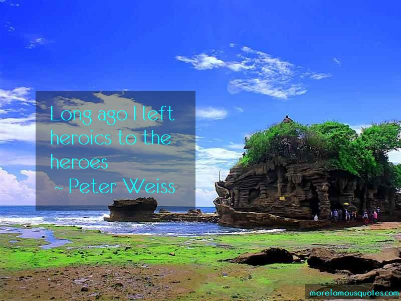 Peter Weiss Quotes: Long ago i left heroics to the heroes