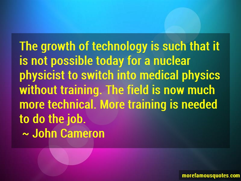 John Cameron Quotes: The Growth Of Technology Is Such That It