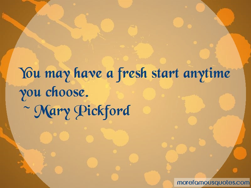 Mary Pickford Quotes: You may have a fresh start anytime you
