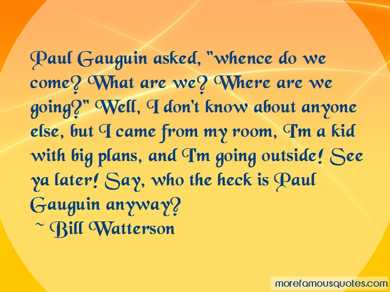 Bill Watterson Quotes: Paul gauguin asked whence do we come