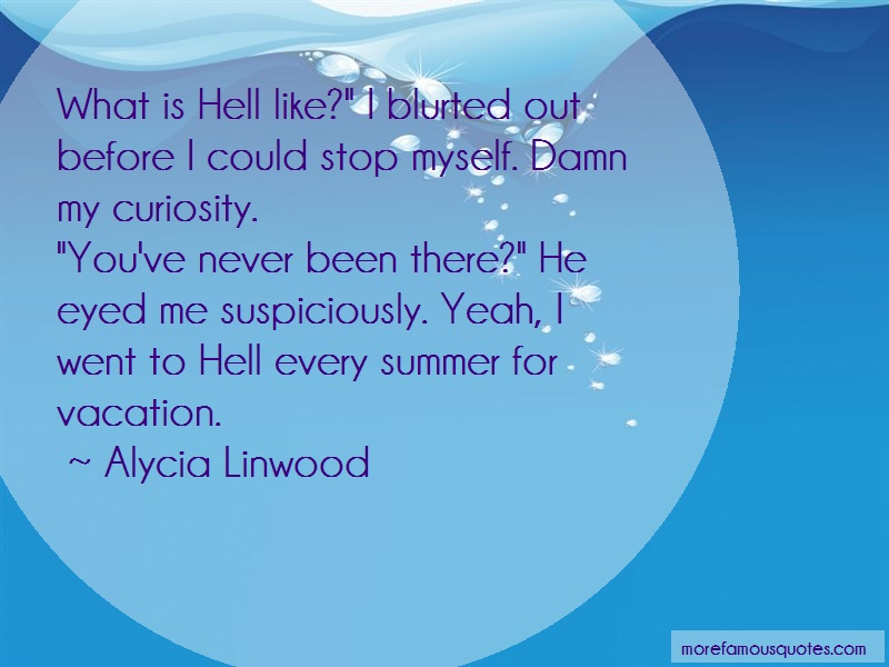 Alycia Linwood Quotes: What Is Hell Like I Blurted Out Before I