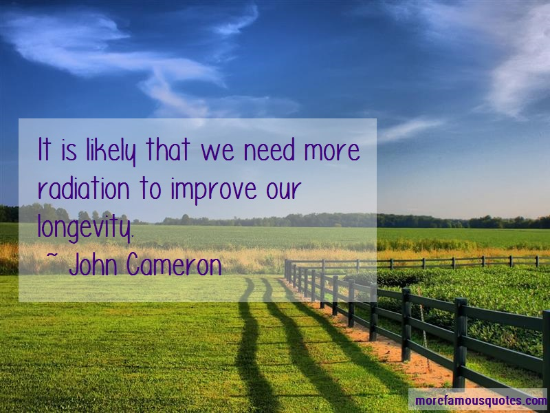 John Cameron Quotes: It Is Likely That We Need More Radiation