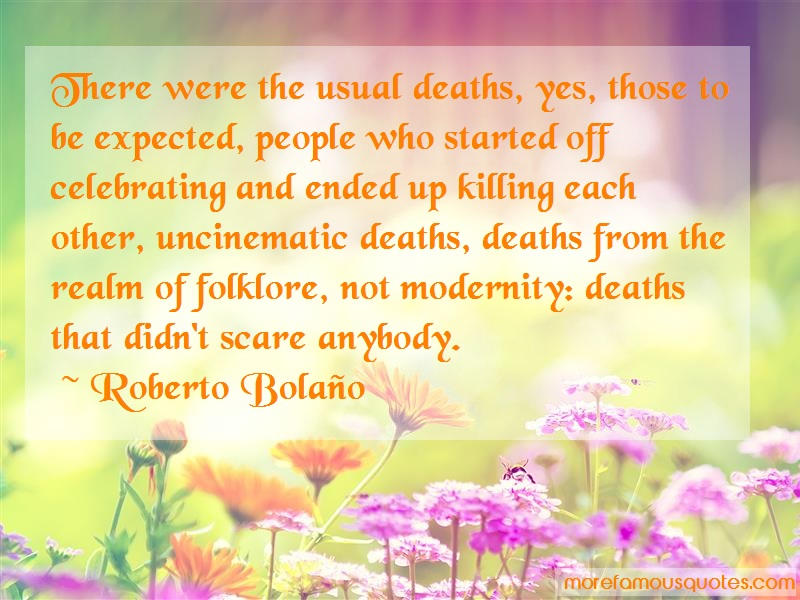 Roberto Bolaño Quotes: There Were The Usual Deaths Yes Those To