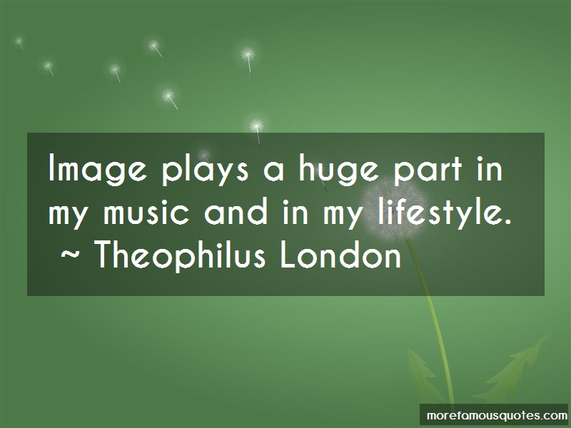 Theophilus London Quotes: Image Plays A Huge Part In My Music And