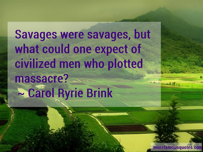 Carol Ryrie Brink Quotes: Savages were savages but what could one