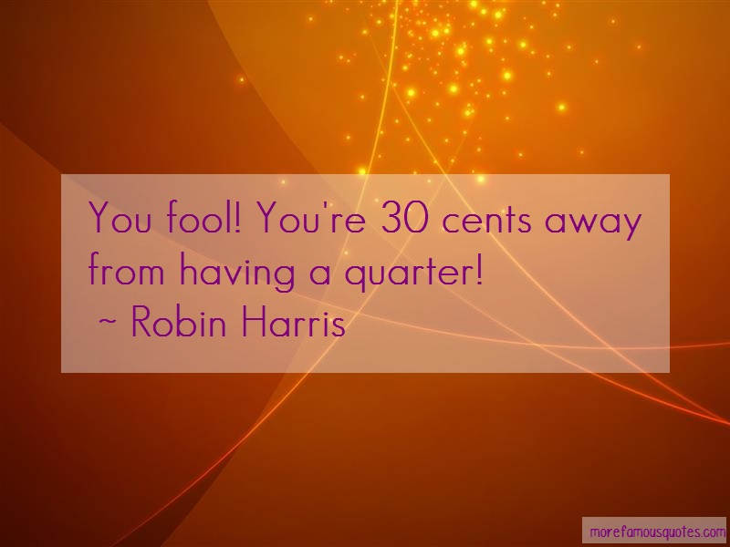 Robin Harris Quotes: You Fool Youre 30 Cents Away From Having