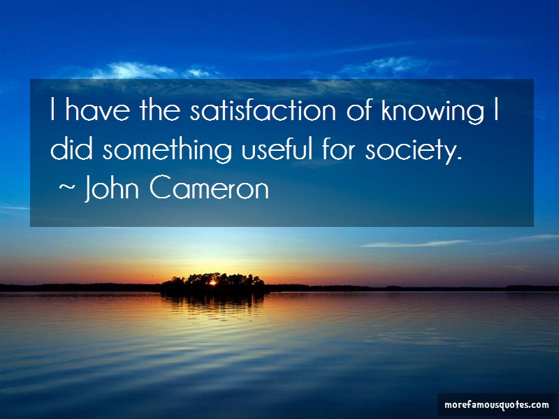 John Cameron Quotes: I Have The Satisfaction Of Knowing I Did