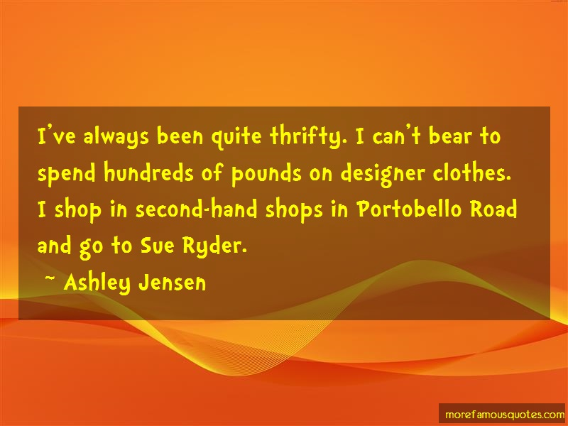 Ashley Jensen Quotes: Ive always been quite thrifty i cant