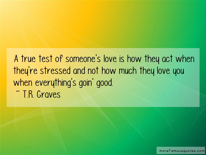 T.R. Graves Quotes: A true test of someones love is how they