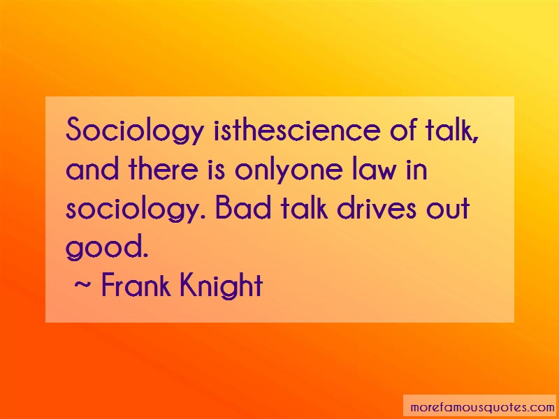 Frank Knight Quotes: Sociology isthescience of talk and there