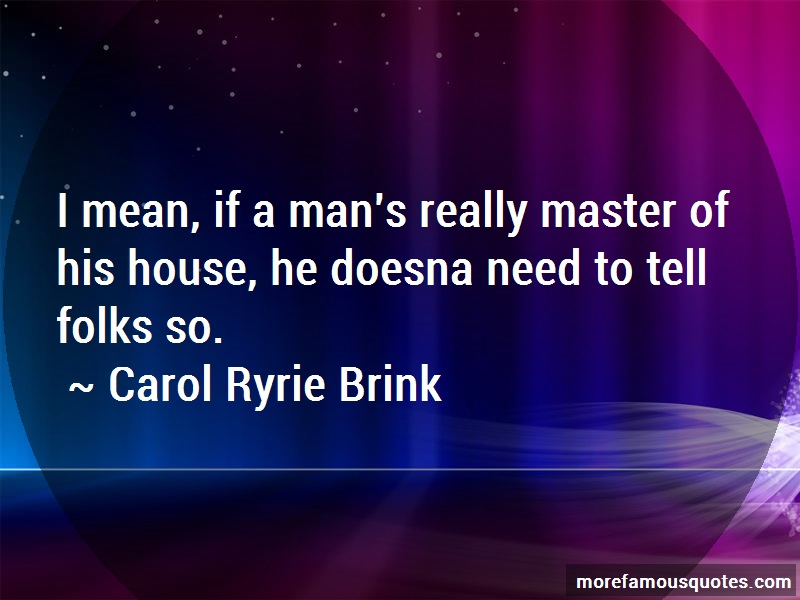Carol Ryrie Brink Quotes: I mean if a mans really master of his