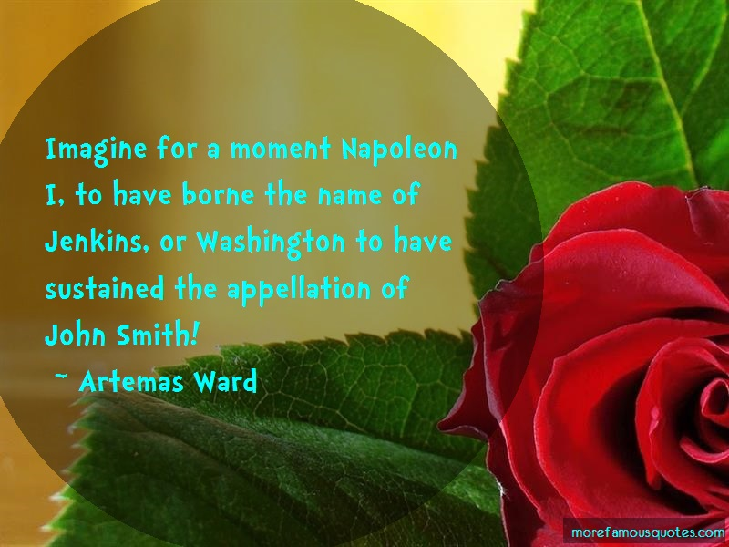 Artemas Ward Quotes: Imagine For A Moment Napoleon I To Have